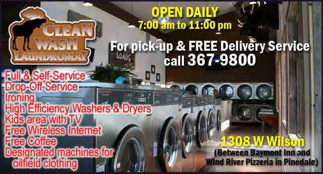 Clean Wash Laundry, 1308 W Wilson in Pinedale, 307-367-9800. Open daily 7AM to 11 PM.